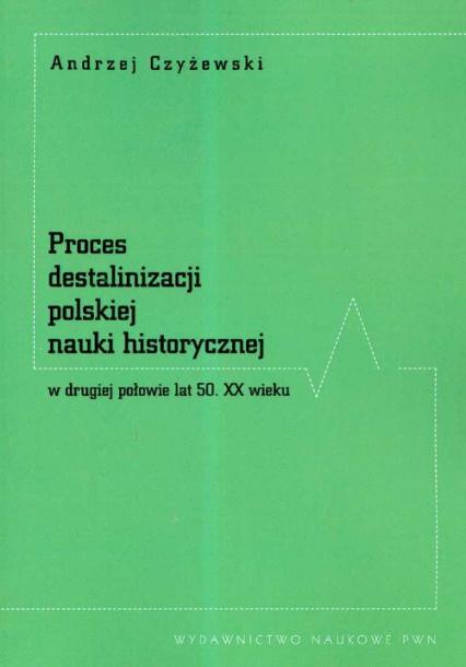Proces destalinizacji polskiej nauki historycznej w drugiej połowie lat 50 XX wieku - Andrzej Czyżewski | okładka