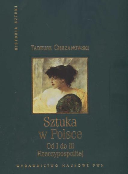 Sztuka w Polsce od I do III Rzeczypospolitej - Tadeusz Chrzanowski | okładka