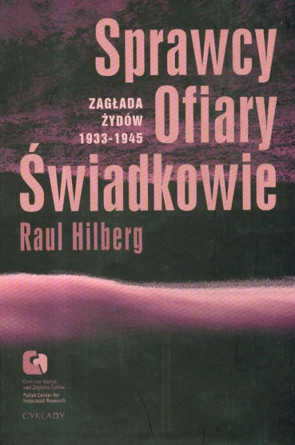 Sprawcy ofiary świadkowie Zagłada Żydów 1933-1945 - Raul Hilberg | okładka