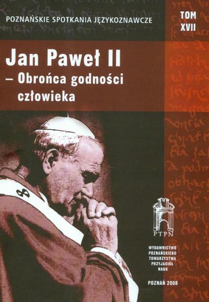 Poznańskie Spotkania Językoznawcze Tom 17 Jan Paweł II obrońca godności człowieka -    okładka