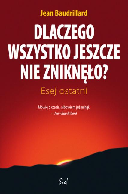 Dlaczego wszystko jeszcze nie zniknęło Esej ostatni - Jean Baudrillard | okładka