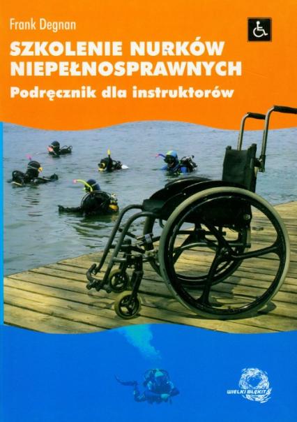 Szkolenie nurków niepełnosprawnych Podręcznik dla instruktorów - Frank Degnan | okładka