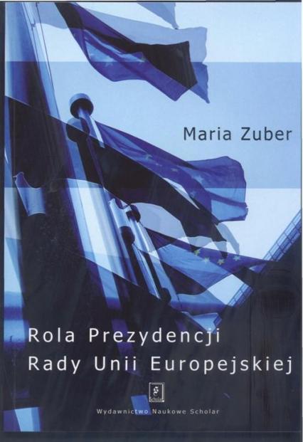 Rola Prezydencji Rady Europejskiej - Maria Zuber   okładka