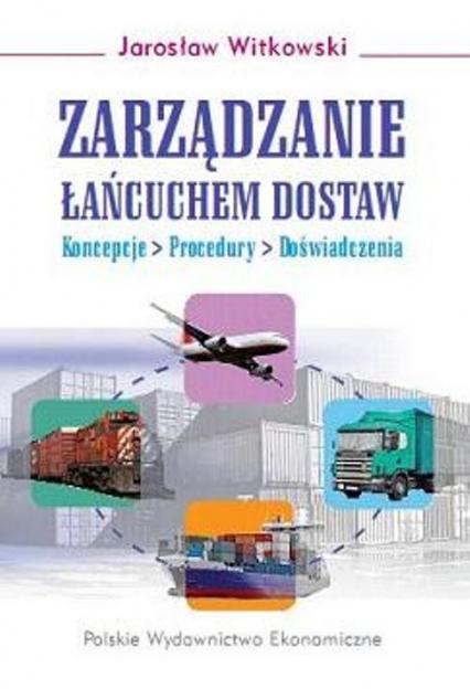 Zarządzanie łańcuchem dostaw Koncepcje - procedury - doświadczenia - Jarosław Witkowski | okładka