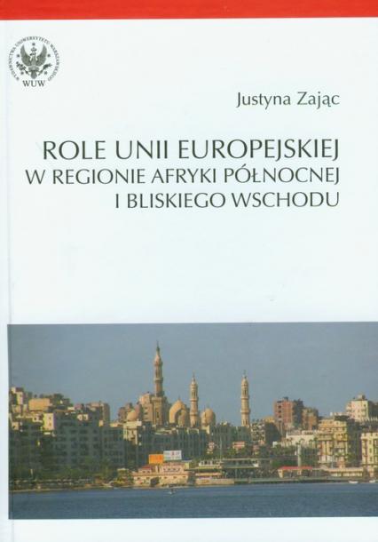 Role Unii Europejskiej w regionie Afryki Północnej i Bliskiego Wschodu - Justyna Zając   okładka