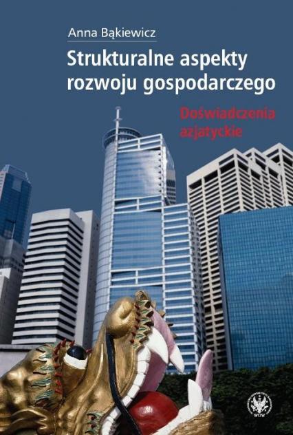 Strukturalne aspekty rozwoju gospodarczego Doświadczenia azjatyckie - Anna Bąkiewicz | okładka