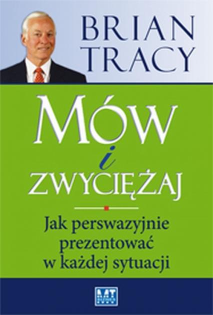 Mów i zwyciężaj Jak perswazyjnie prezentować w każdej sytuacji - Brian Tracy | okładka
