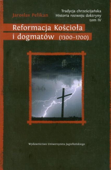 Tradycja chrześcijańska Historia rozwoju doktryny Tom 4 Reformacja Kościoła i dogmatów (1300–1700) - Jaroslav Pelikan | okładka