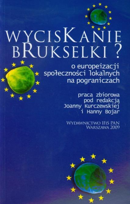 Wyciskanie brukselki O europeizacji społeczności lokalnych na pograniczach - zbiorowa Praca | okładka
