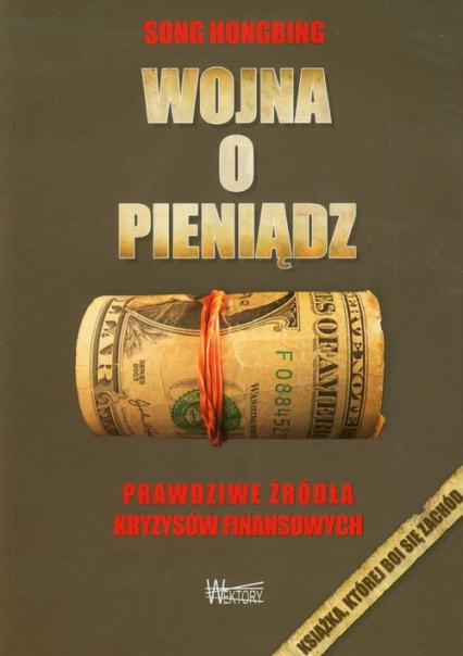 Wojna o pieniądz Prawdziwe źródła kryzysów finansowych - Song Hongbing   okładka