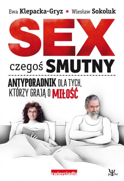 Sex czegoś smutny Antyporadnik dla tych, którzy grają o miłość - Klepacka-Gryz Ewa, Sokoluk Wiesław | okładka