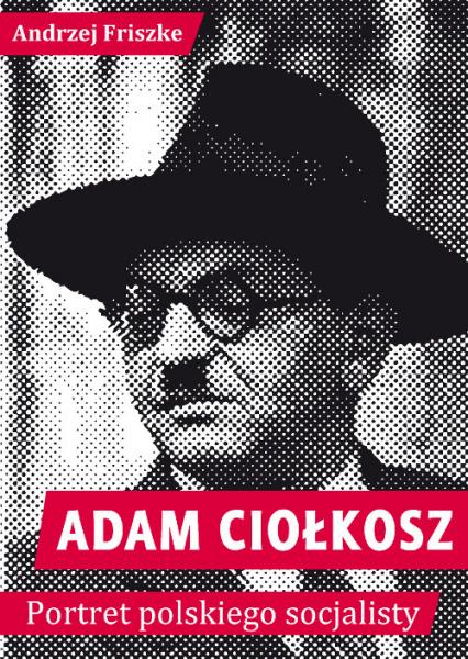 Adam Ciołkosz Portret polskiego socjalisty - Andrzej Friszke | okładka