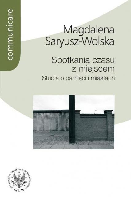 Spotkania czasu z miejscem Studia o pamięci i miastach - Magdalena Saryusz-Wolska | okładka