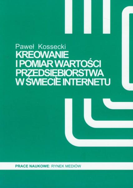 Kreowanie i pomiar wartości przedsiębiorstwa w świecie Internetu - Paweł Kossecki | okładka
