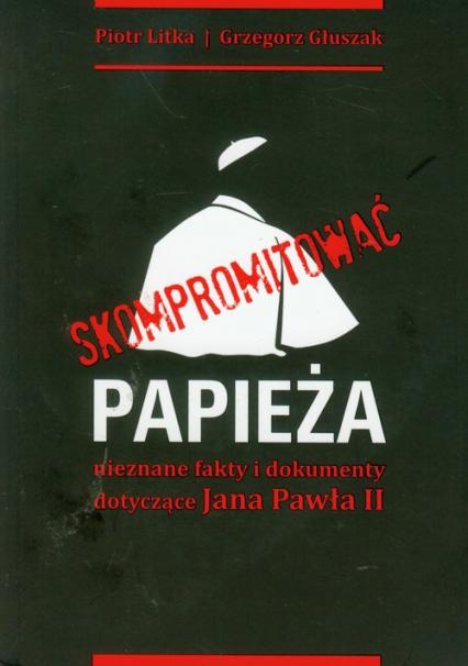 Skompromitować papieża nieznane fakty i dokumenty dotycz - Litka Piotr, Głuszak Grzegorz   okładka
