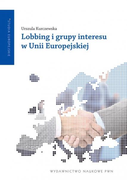 Lobbing i grupy interesu w Unii Europejskiej - Urszula Kurczewska   okładka