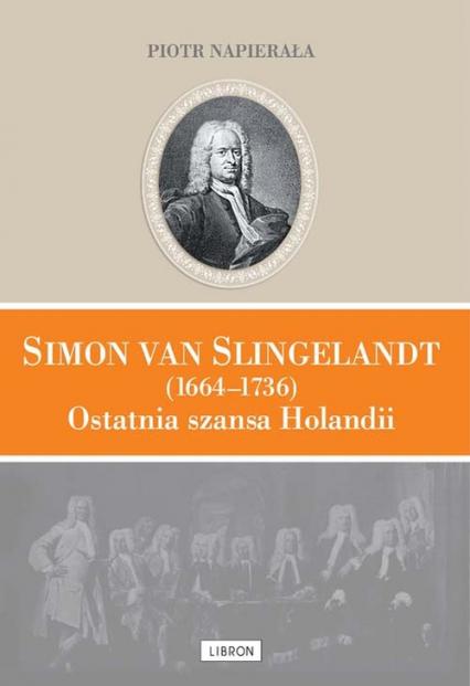 Simon van Slingelandt (1664–1736). Ostatnia szansa Holandii - Piotr Napierała | okładka