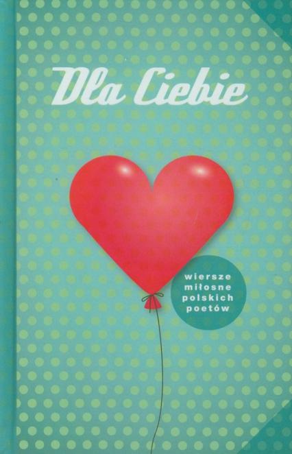 Dla Ciebie Wiersze miłosne polskich poetów - zbiorowa Praca | okładka