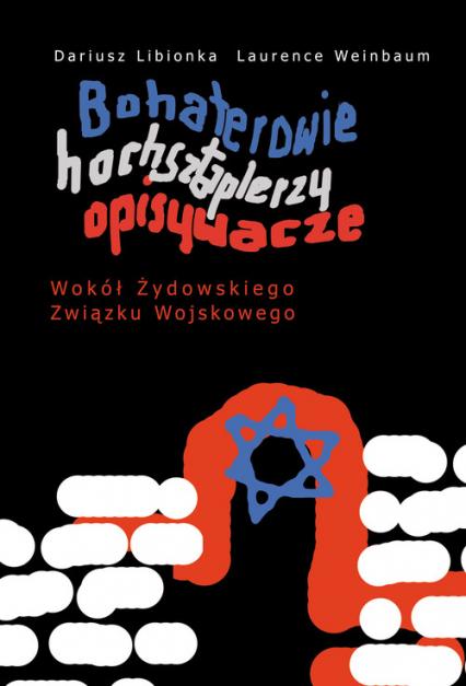 Bohaterowie hochsztaplerzy opisywacze Wokół Żydowskiego Związku Wojskowego - Libionka Dariusz, Weinbaum Laurence   okładka