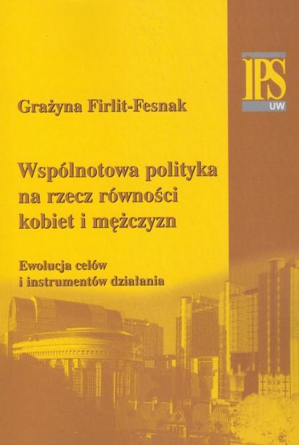 Wspólnotowa polityka na rzecz równości kobiet i mężczyzn Ewolucja celów i instrumentów działania - Grażyna Firlit-Fesnak | okładka