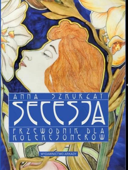 Secesja Przewodnik dla kolekcjonerów - Anna Szkurłat | okładka