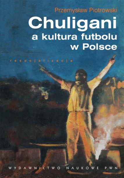 Chuligani a kultura futbolu w Polsce - Przemysław Piotrowski | okładka
