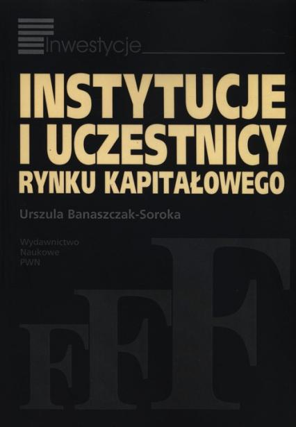 Instytucje i uczestnicy rynku kapitałowego - Urszula Banaszczak-Soroka | okładka