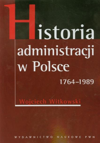 Historia administracji w Polsce 1764-1989 - Wojciech Witkowski | okładka