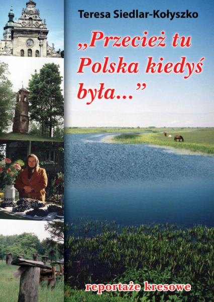 Przecież tu Polska kiedyś była... reportaże kresowe - Teresa Siedlar-Kołyszko   okładka