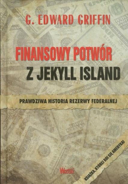 Finansowy potwór z Jekyll Island Prawdziwa historia rezerwy federalnej - G.Edward Griffin   okładka