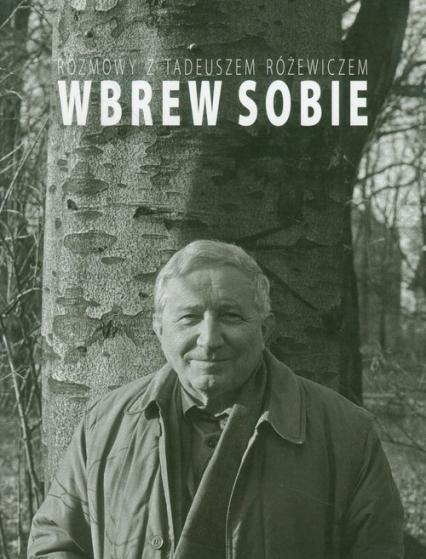 Wbrew sobie Rozmowy z Tadeuszem Różewiczem - Tadeusz Różewicz | okładka
