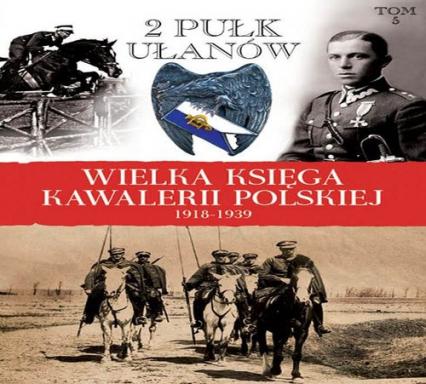 Wielka Księga Kawalerii Polskiej 1918-1939 Tom 5 2. Pułk Ułanów Grochowskich im. gen. Dwernickiego - zbiorowa Praca | okładka