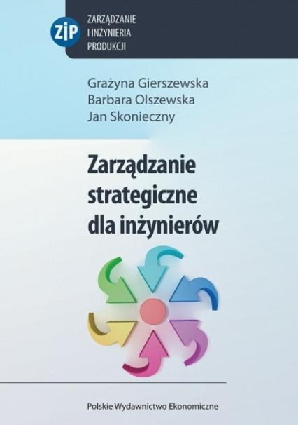 Zarządzanie strategiczne dla inżynierów - Gierszewska Grażyna, Olszewska Barbara, Skoni | okładka