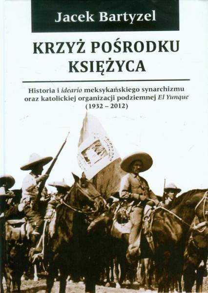 Krzyż pośrodku Księżyca Historia i ideario meksykańskiego synarchizmu oraz katolickiej organizacji podziemnej El Yunque 1932-2012 - Jacek Bartyzel | okładka