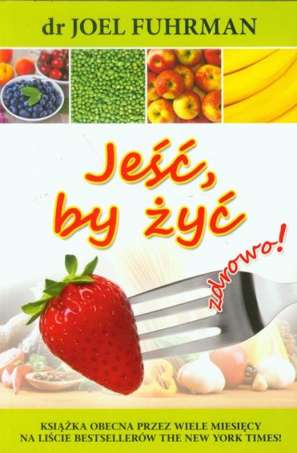 Jeść, by żyć zdrowo! - Joel Fuhrman | okładka
