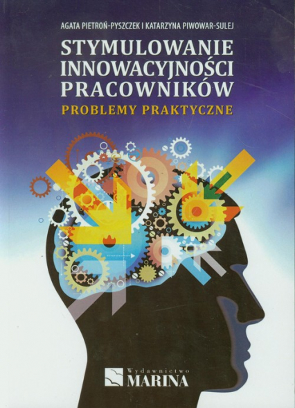 Stymulowanie innowacyjności pracowników Problemy praktyczne - Pietroń-Pyszczek Agata, Piwowar-Sulej Katarzy | okładka