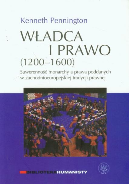 Władca i prawo 1200-1600 Suwerenność monarchy a prawa poddanych w zachodnioeuropejskiej tradycji prawnej - Kenneth Pennington | okładka