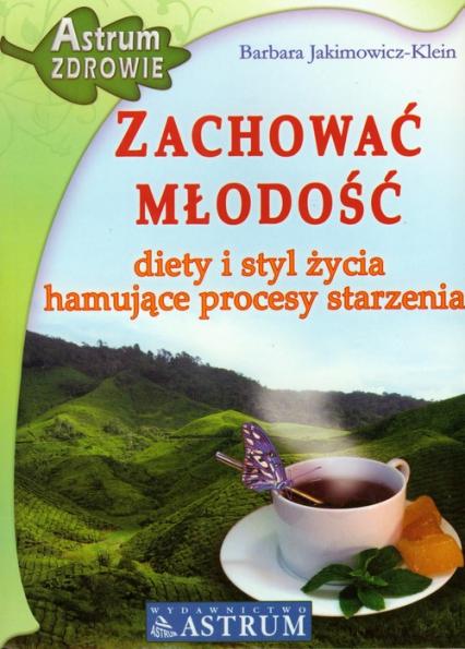 Zachować młodość Diety i styl życia hamujące procesy starzenia - Barbara Jakimowicz-Klein | okładka