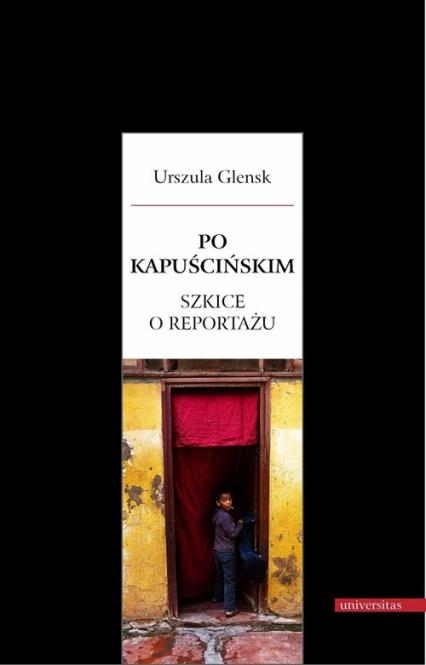 Po Kapuścińskim Szkice o reportażu - Urszula Glensk | okładka