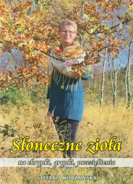 Słoneczne zioła na chrypki, grypki, przeziębienia - Stefania Korżawska | okładka