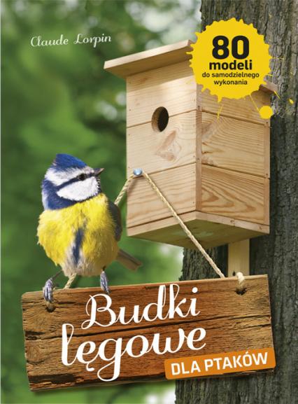 Budki lęgowe dla ptaków 80 modeli do samodzielnego wykonania - Claude Lorpin | okładka