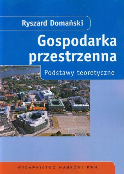 Gospodarka przestrzenna Podstawy teoretyczne - Ryszard Domański   okładka