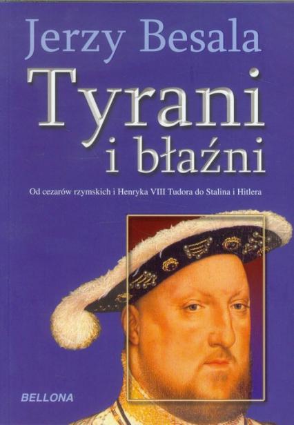 Tyrani i błaźni Od czasów rzymskich i Henryka VIII Tudora do Stalina i Hitlera - Jerzy Besala   okładka