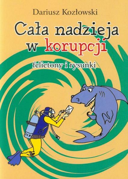 Cała nadzieja w korupcji felietony i rysunki - Dariusz Kozłowski | okładka