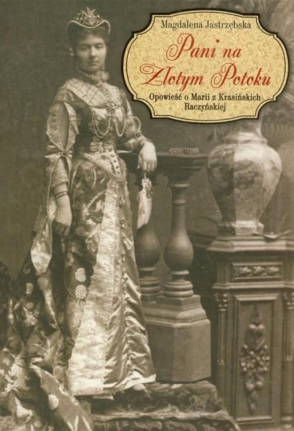 Pani na Złotym Potoku Opowieść o Marii z Krasińskich Raczyńskiej - Magdalena Jastrzębska | okładka