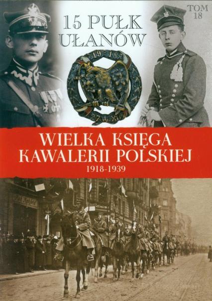 Wielka Księga Kawalerii Polskiej 1918-1939 Tom 18 15 Pułk Ułanów Poznańskich - zbiorowa Praca | okładka