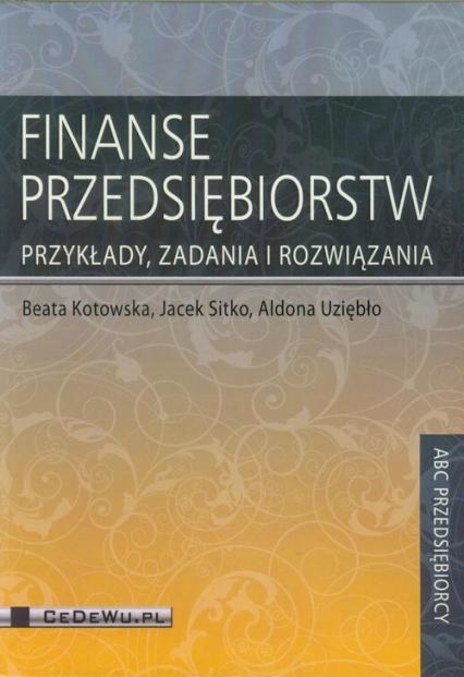 Finanse przedsiębiorstw Przykłady, zadania i rozwiązania - Kotowska Beata, Sitko Jacek, Uziębło Aldona | okładka