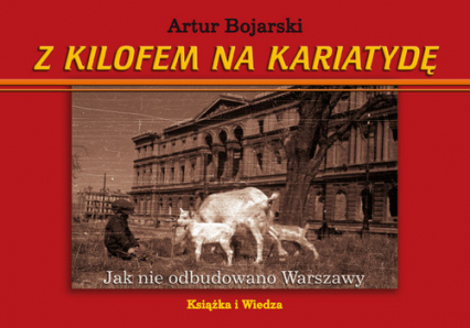 Z kilofem na kariatydę Jak nie odbudowano Warszawy - Artur Bojarski   okładka