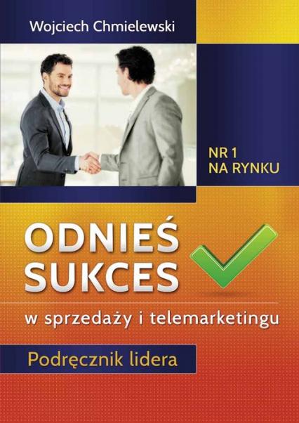 Odnieś sukces w sprzedaży i telemarketingu Podręcznik lidera - Wojciech Chmielewski | okładka