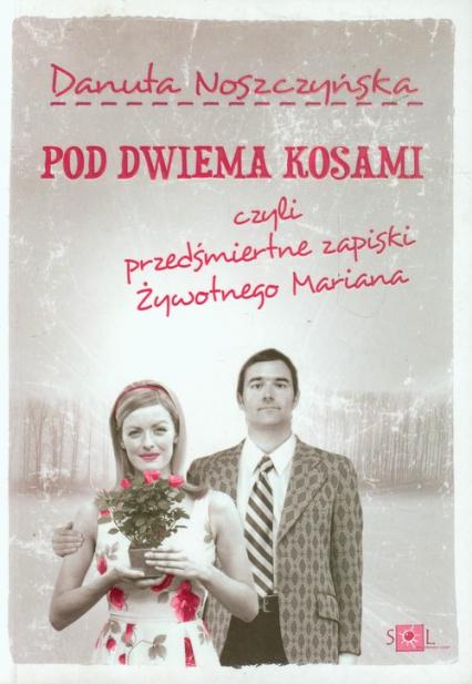 Pod dwiema kosami czyli przedśmiertne zapiski żywotnego Mariana - Danuta Noszczyńska | okładka